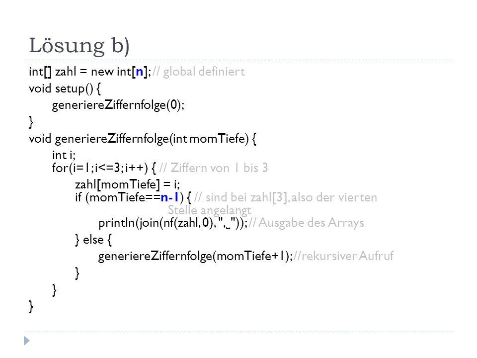 Lösung b) int[] zahl = new int[n]; // global definiert void setup() { generiereZiffernfolge(0); } void generiereZiffernfolge(int momTiefe) { int i; for(i=1; i<=3; i++) { // Ziffern von 1 bis 3 zahl[momTiefe] = i; if (momTiefe==n-1) { // sind bei zahl[3], also der vierten Stelle angelangt println(join(nf(zahl, 0), , )); // Ausgabe des Arrays } else { generiereZiffernfolge(momTiefe+1); //rekursiver Aufruf }