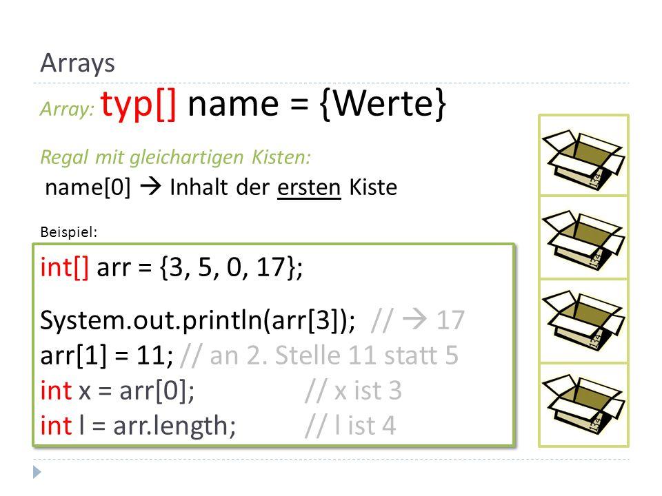 Array: typ[] name = {Werte} Regal mit gleichartigen Kisten: name[0] Inhalt der ersten Kiste int[] arr = {3, 5, 0, 17}; System.out.println(arr[3]); //