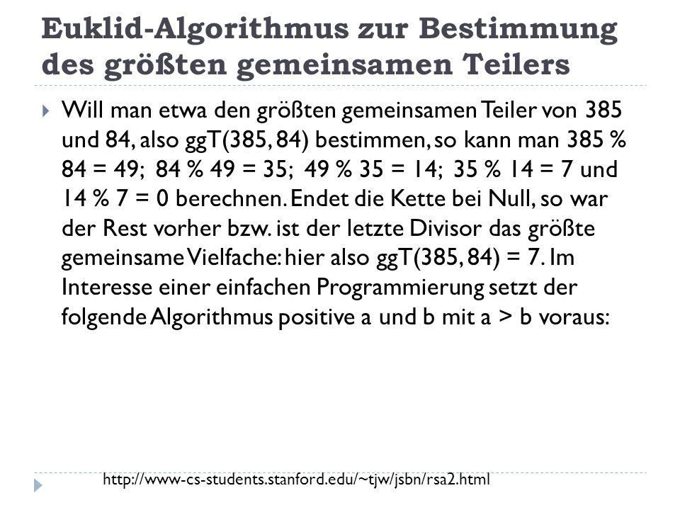 Euklid-Algorithmus zur Bestimmung des größten gemeinsamen Teilers Will man etwa den größten gemeinsamen Teiler von 385 und 84, also ggT(385, 84) bestimmen, so kann man 385 % 84 = 49; 84 % 49 = 35; 49 % 35 = 14; 35 % 14 = 7 und 14 % 7 = 0 berechnen.