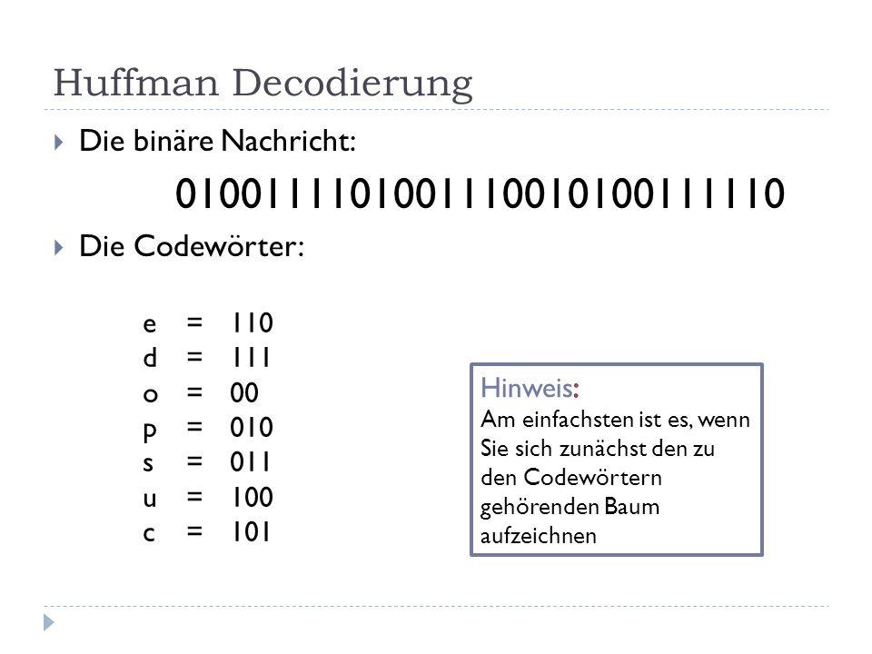 Huffman Decodierung Die binäre Nachricht: 0100111101001110010100111110 Die Codewörter: e=110 d=111 o=00 p=010 s=011 u=100 c=101