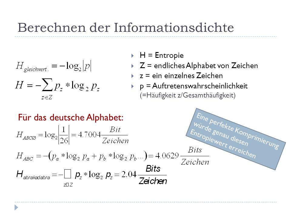 Berechnen der Informationsdichte H = Entropie Z = endliches Alphabet von Zeichen z = ein einzelnes Zeichen p = Auftretenswahrscheinlichkeit (=Häufigkeit z/Gesamthäufigkeit) Für das deutsche Alphabet: Eine perfekte Komprimierung würde genau diesen Entropiewert erreichen