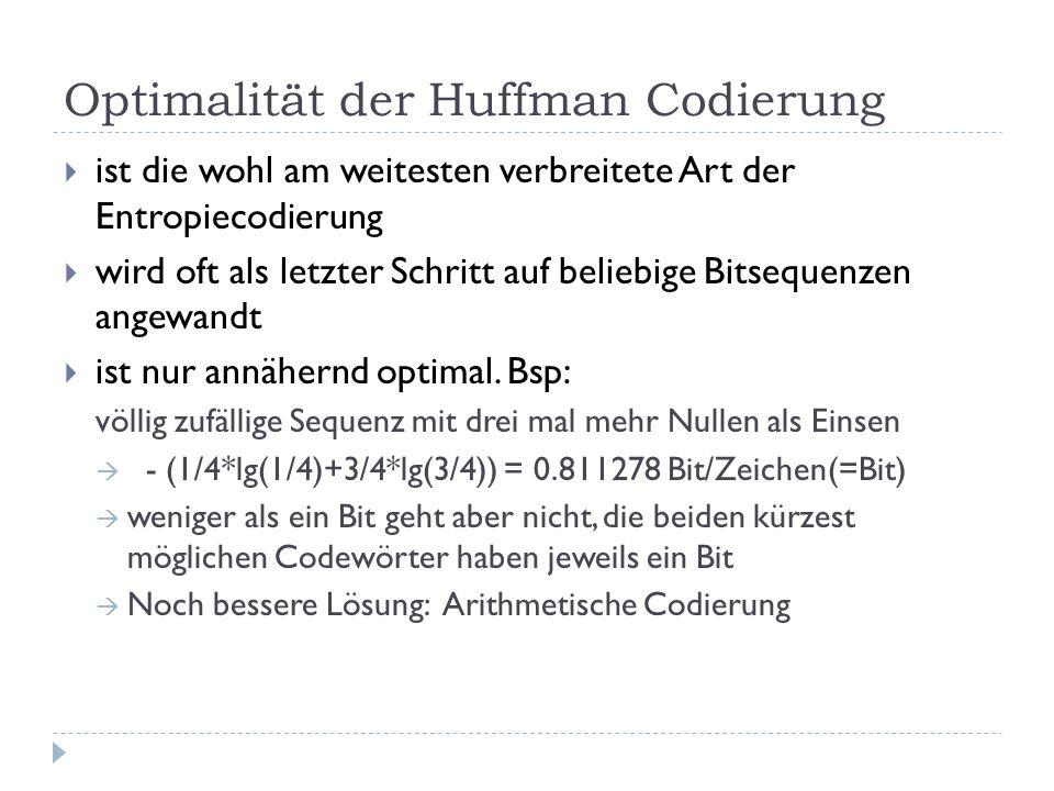 Optimalität der Huffman Codierung ist die wohl am weitesten verbreitete Art der Entropiecodierung wird oft als letzter Schritt auf beliebige Bitsequenzen angewandt ist nur annähernd optimal.