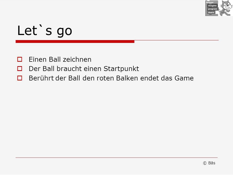 Let`s go Einen Ball zeichnen Der Ball braucht einen Startpunkt Berührt der Ball den roten Balken endet das Game © Bäs