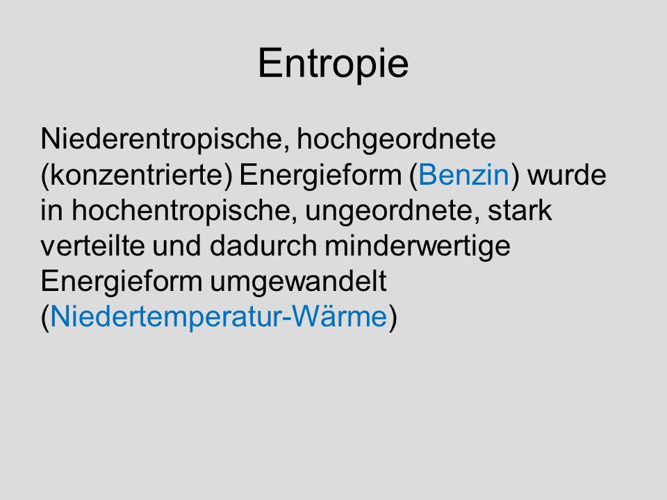 Entropie Niederentropische, hochgeordnete (konzentrierte) Energieform (Benzin) wurde in hochentropische, ungeordnete, stark verteilte und dadurch minderwertige Energieform umgewandelt (Niedertemperatur-Wärme)