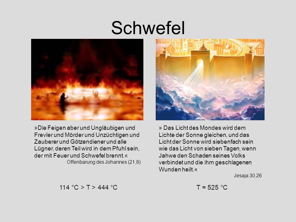 Schwefel »Die Feigen aber und Ungläubigen und Frevler und Mörder und Unzüchtigen und Zauberer und Götzendiener und alle Lügner, deren Teil wird in dem Pfuhl sein, der mit Feuer und Schwefel brennt.« Offenbarung des Johannes (21,8) » Das Licht des Mondes wird dem Lichte der Sonne gleichen, und das Licht der Sonne wird siebenfach sein wie das Licht von sieben Tagen, wenn Jahwe den Schaden seines Volks verbindet und die ihm geschlagenen Wunden heilt.« Jesaja 30,26 114 °C > T > 444 °CT 525 °C