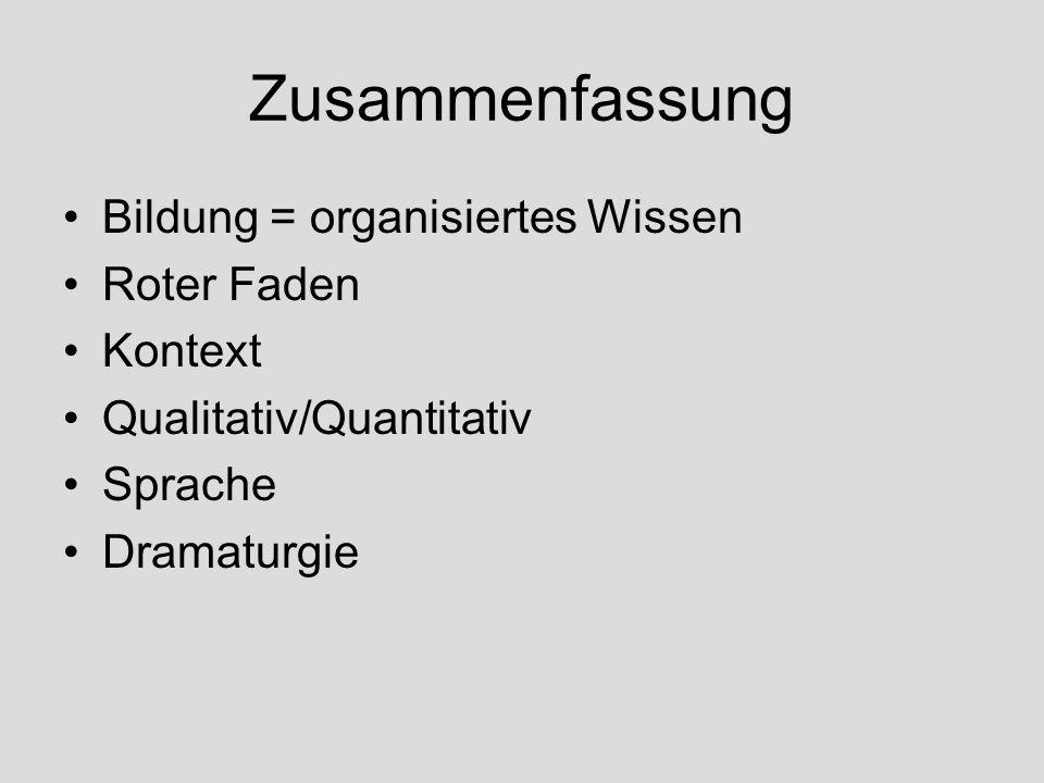 Zusammenfassung Bildung = organisiertes Wissen Roter Faden Kontext Qualitativ/Quantitativ Sprache Dramaturgie