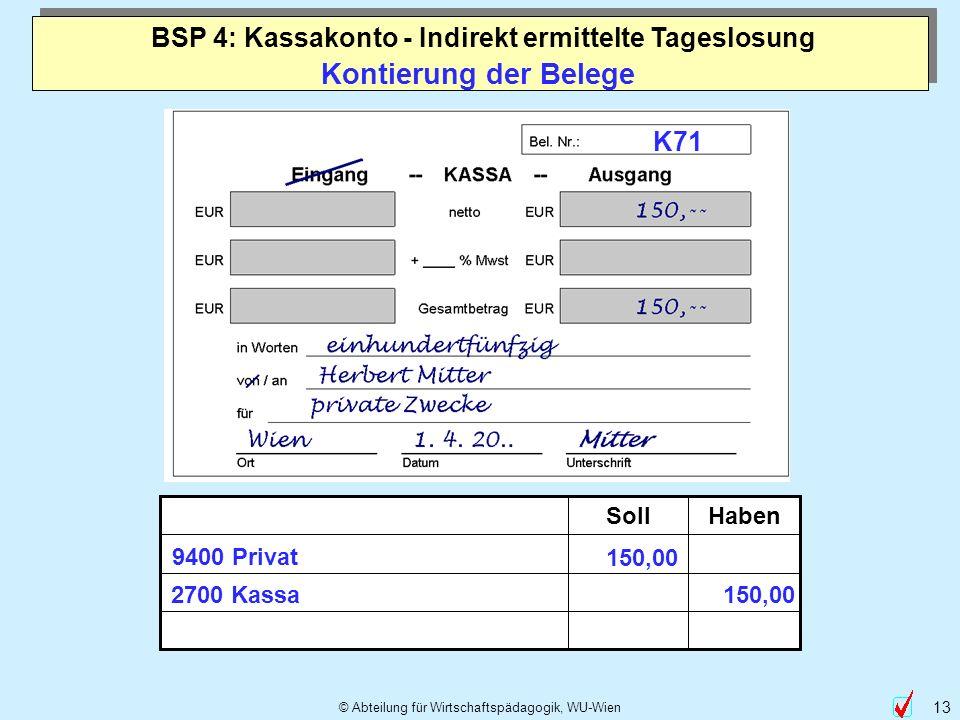© Abteilung für Wirtschaftspädagogik, WU-Wien 13 K71 Kontierung der Belege HabenSoll 9400 Privat 2700 Kassa 150,00 BSP 4: Kassakonto - Indirekt ermitt