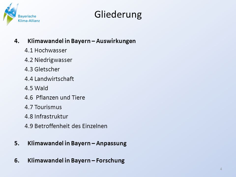 Gliederung 4.Klimawandel in Bayern – Auswirkungen 4.1 Hochwasser 4.2 Niedrigwasser 4.3 Gletscher 4.4 Landwirtschaft 4.5 Wald 4.6 Pflanzen und Tiere 4.7 Tourismus 4.8 Infrastruktur 4.9 Betroffenheit des Einzelnen 5.Klimawandel in Bayern – Anpassung 6.Klimawandel in Bayern – Forschung 4