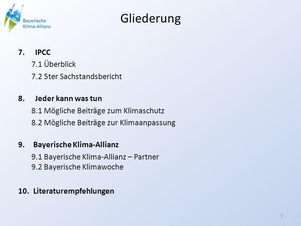 Gliederung 7.IPCC 7.1 Überblick 7.2 5ter Sachstandsbericht 8.Jeder kann was tun 8.1 Mögliche Beiträge zum Klimaschutz 8.2 Mögliche Beiträge zur Klimaanpassung 9.Bayerische Klima-Allianz 9.1 Bayerische Klima-Allianz – Partner 9.2 Bayerische Klimawoche 10.Literaturempfehlungen 5