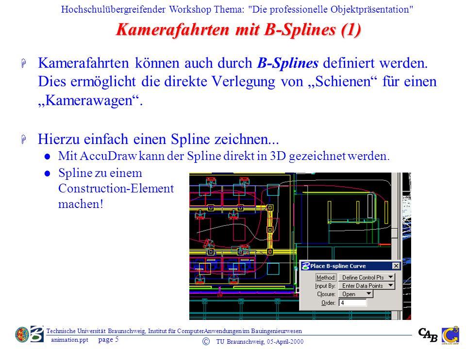 Hochschulübergreifender Workshop Thema: Die professionelle Objektpräsentation page 5 C TU Braunschweig, 05-April-2000 animation.ppt Technische Universität Braunschweig, Institut für ComputerAnwendungen im Bauingenieurwesen Kamerafahrten mit B-Splines (1) H Kamerafahrten können auch durch B-Splines definiert werden.