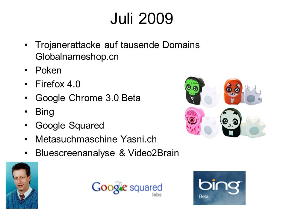 Juli 2009 Trojanerattacke auf tausende Domains Globalnameshop.cn Poken Firefox 4.0 Google Chrome 3.0 Beta Bing Google Squared Metasuchmaschine Yasni.ch Bluescreenanalyse & Video2Brain