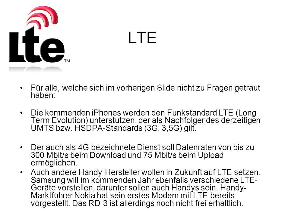 LTE Für alle, welche sich im vorherigen Slide nicht zu Fragen getraut haben: Die kommenden iPhones werden den Funkstandard LTE (Long Term Evolution) unterstützen, der als Nachfolger des derzeitigen UMTS bzw.