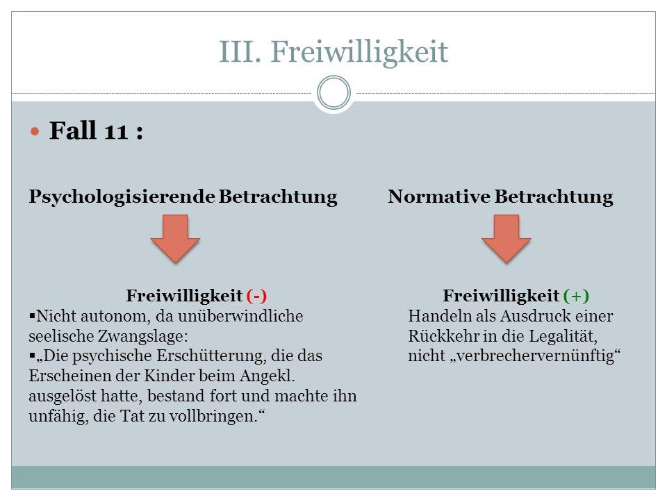 III. Freiwilligkeit Fall 11 : Psychologisierende Betrachtung Normative Betrachtung Freiwilligkeit (-) Nicht autonom, da unüberwindliche seelische Zwan
