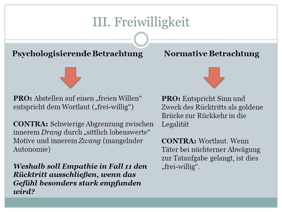 III. Freiwilligkeit Psychologisierende Betrachtung Normative Betrachtung PRO: Abstellen auf einen freien Willen entspricht dem Wortlaut (frei-willig)