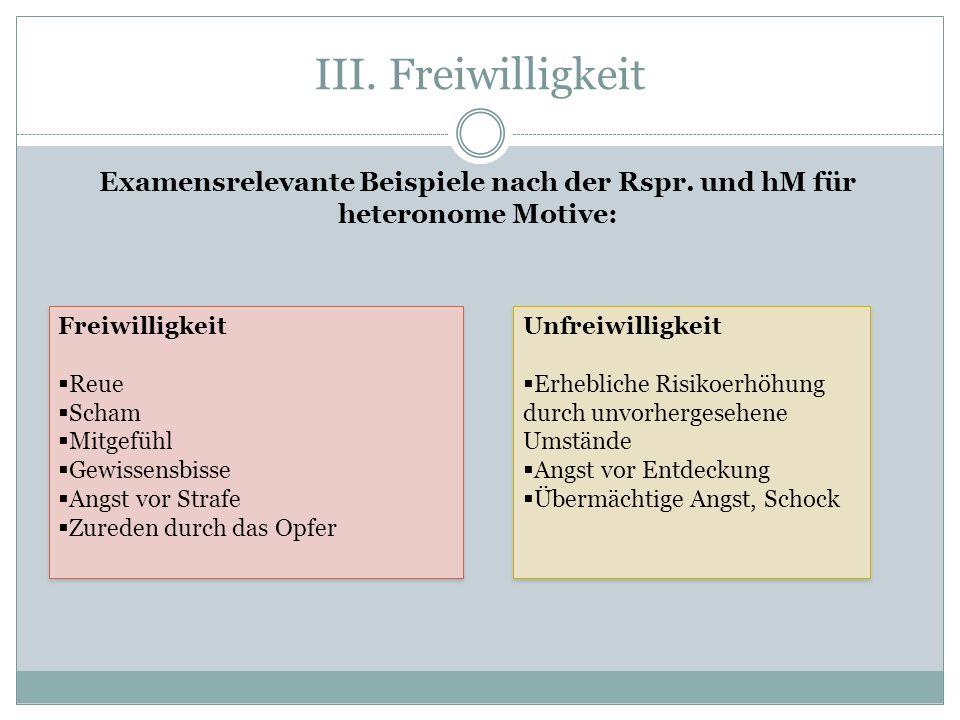 III. Freiwilligkeit Examensrelevante Beispiele nach der Rspr. und hM für heteronome Motive: Freiwilligkeit Reue Scham Mitgefühl Gewissensbisse Angst v