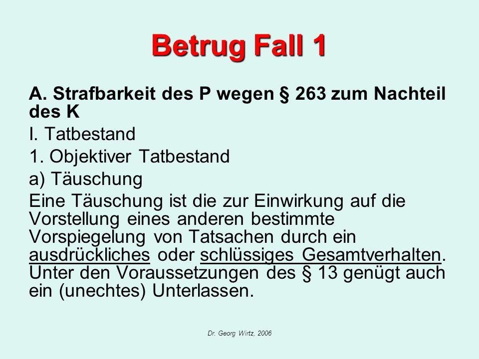 Dr. Georg Wirtz, 2006 Betrug Fall 1 A. Strafbarkeit des P wegen § 263 zum Nachteil des K I. Tatbestand 1. Objektiver Tatbestand a) Täuschung Eine Täus