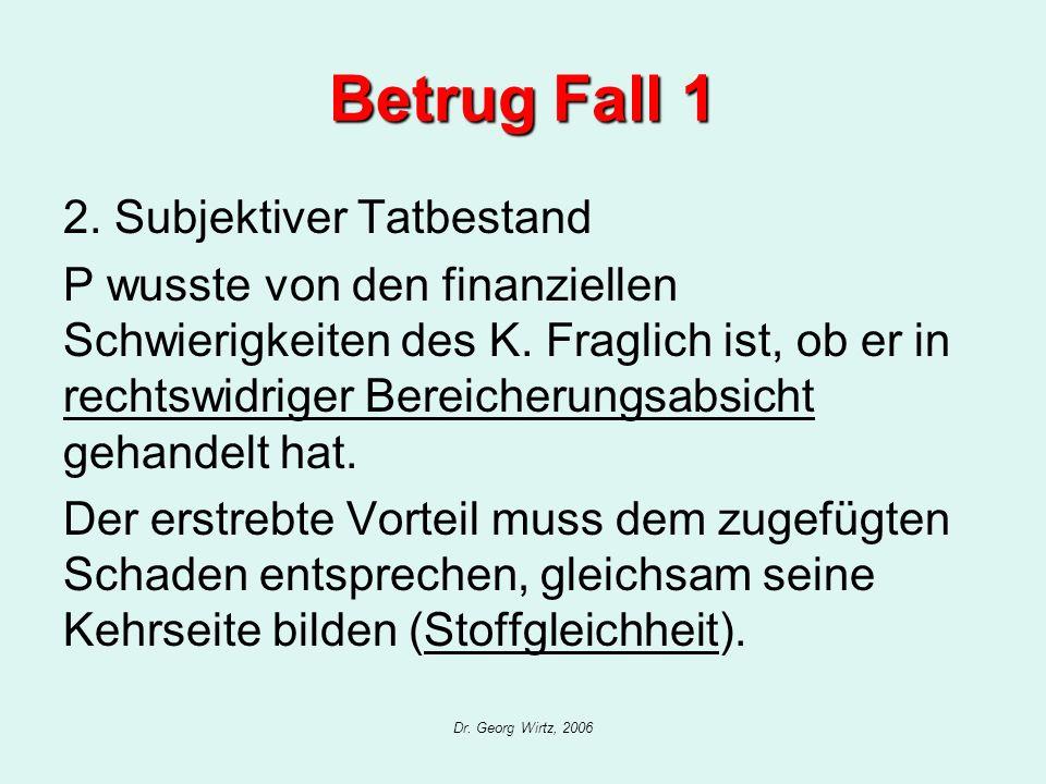 Dr. Georg Wirtz, 2006 Betrug Fall 1 2. Subjektiver Tatbestand P wusste von den finanziellen Schwierigkeiten des K. Fraglich ist, ob er in rechtswidrig