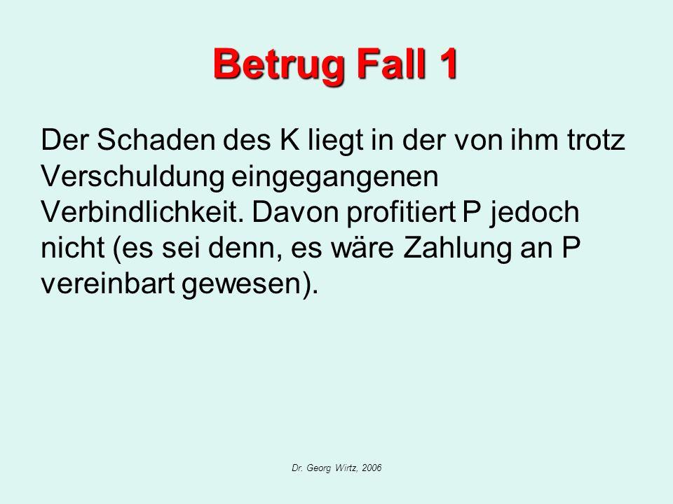 Dr. Georg Wirtz, 2006 Betrug Fall 1 Der Schaden des K liegt in der von ihm trotz Verschuldung eingegangenen Verbindlichkeit. Davon profitiert P jedoch