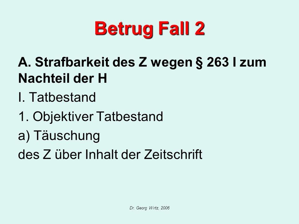 Dr. Georg Wirtz, 2006 Betrug Fall 2 A. Strafbarkeit des Z wegen § 263 I zum Nachteil der H I. Tatbestand 1. Objektiver Tatbestand a) Täuschung des Z ü