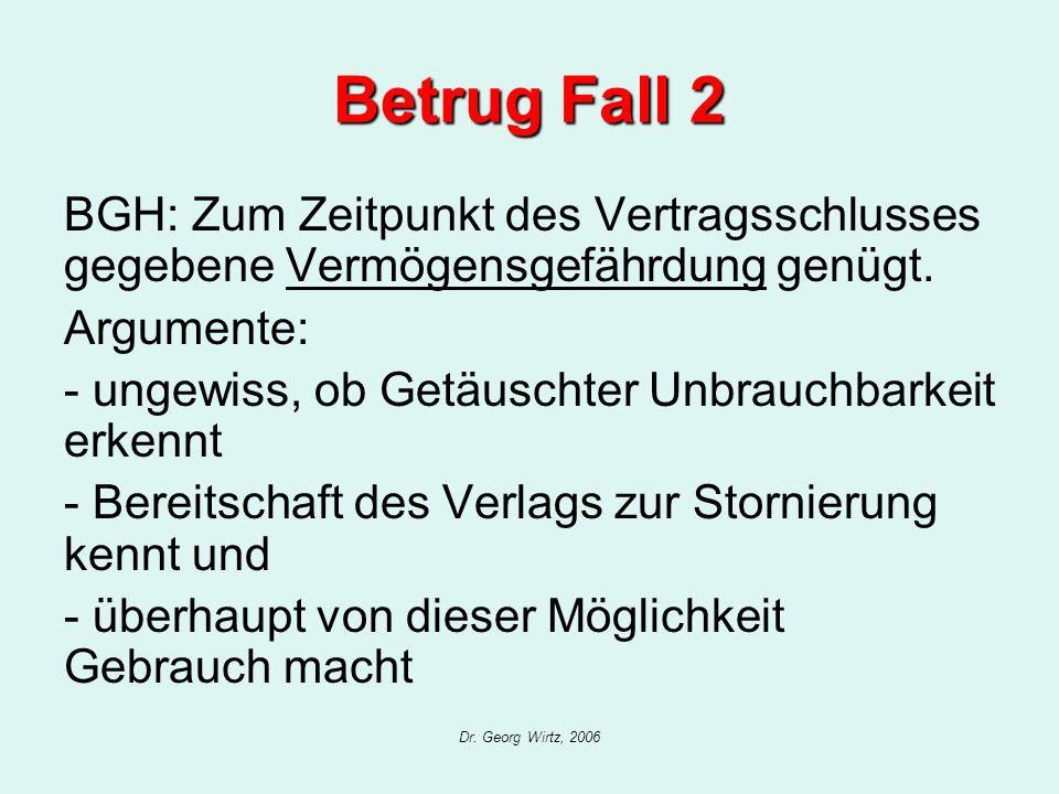 Dr. Georg Wirtz, 2006 Betrug Fall 2 BGH: Zum Zeitpunkt des Vertragsschlusses gegebene Vermögensgefährdung genügt. Argumente: - ungewiss, ob Getäuschte