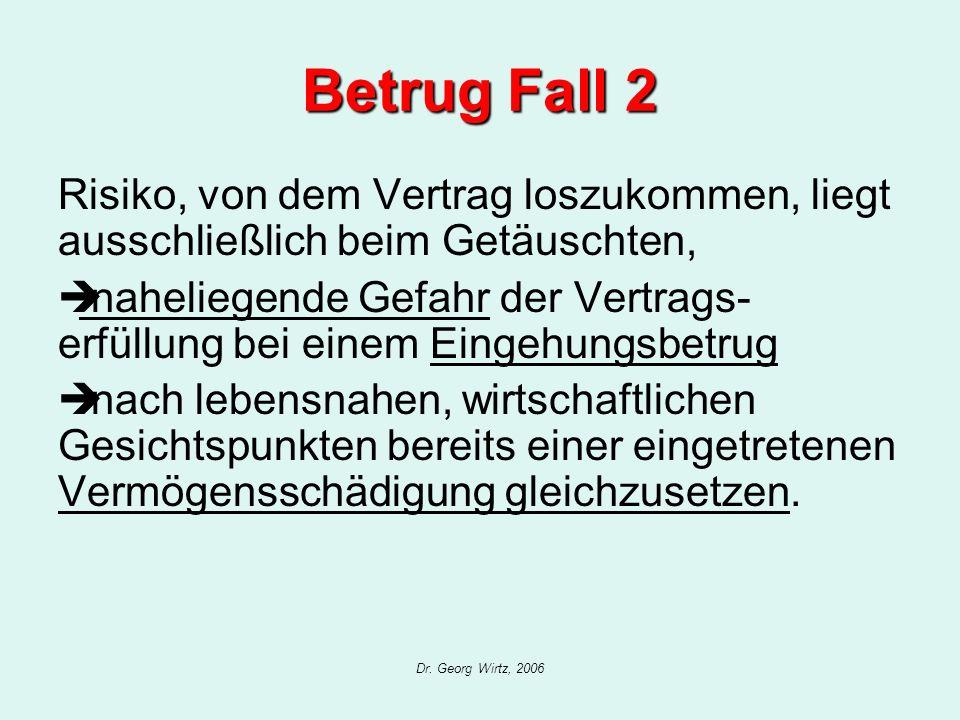 Dr. Georg Wirtz, 2006 Betrug Fall 2 Risiko, von dem Vertrag loszukommen, liegt ausschließlich beim Getäuschten, naheliegende Gefahr der Vertrags- erfü