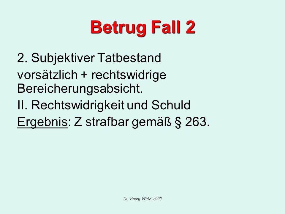 Dr. Georg Wirtz, 2006 Betrug Fall 2 2. Subjektiver Tatbestand vorsätzlich + rechtswidrige Bereicherungsabsicht. II. Rechtswidrigkeit und Schuld Ergebn