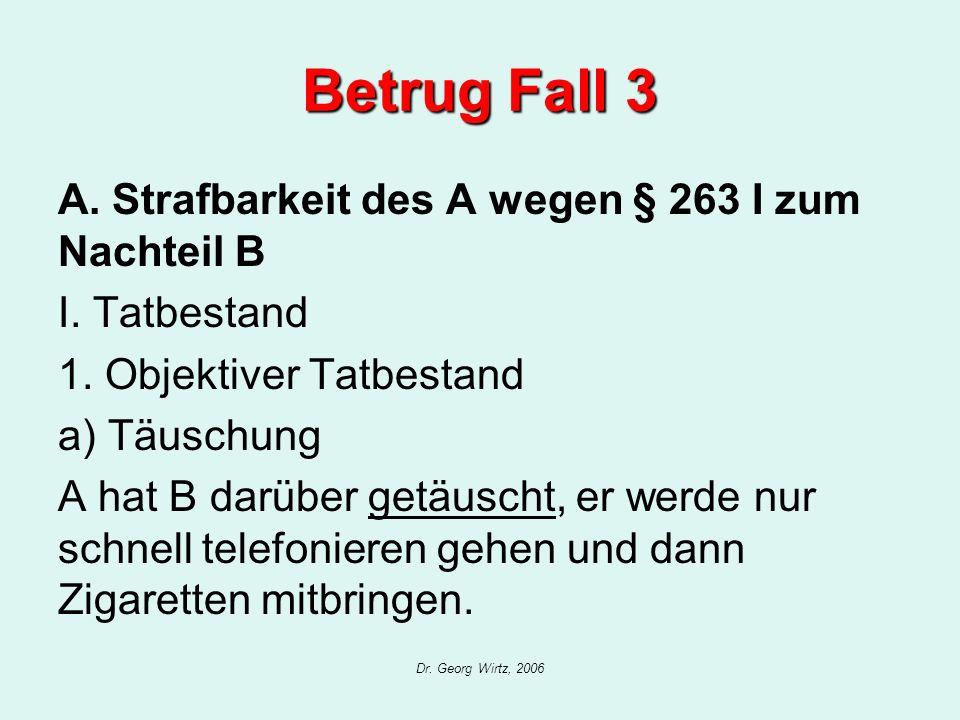Dr. Georg Wirtz, 2006 Betrug Fall 3 A. Strafbarkeit des A wegen § 263 I zum Nachteil B I. Tatbestand 1. Objektiver Tatbestand a) Täuschung A hat B dar