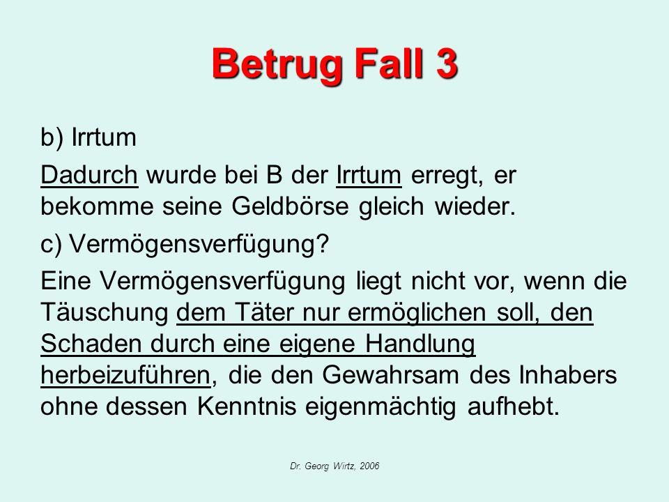 Dr. Georg Wirtz, 2006 Betrug Fall 3 b) Irrtum Dadurch wurde bei B der Irrtum erregt, er bekomme seine Geldbörse gleich wieder. c) Vermögensverfügung?