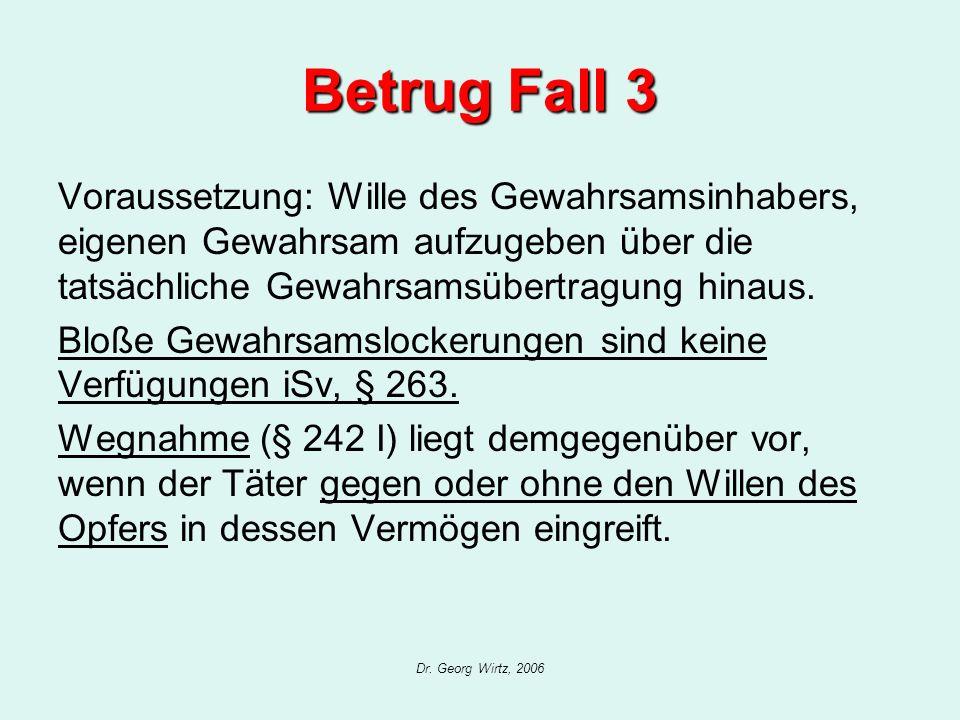 Dr. Georg Wirtz, 2006 Betrug Fall 3 Voraussetzung: Wille des Gewahrsamsinhabers, eigenen Gewahrsam aufzugeben über die tatsächliche Gewahrsamsübertrag