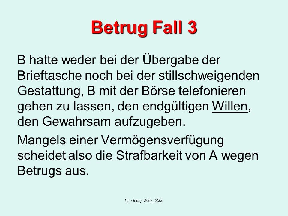 Dr. Georg Wirtz, 2006 Betrug Fall 3 B hatte weder bei der Übergabe der Brieftasche noch bei der stillschweigenden Gestattung, B mit der Börse telefoni