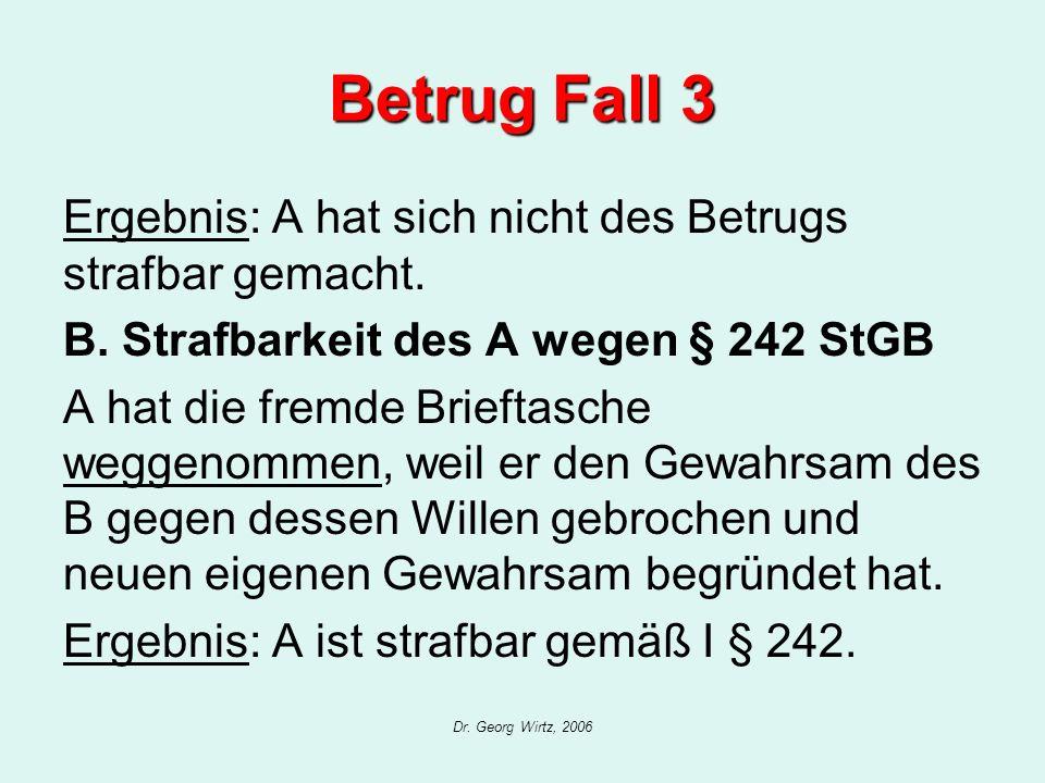 Dr. Georg Wirtz, 2006 Betrug Fall 3 Ergebnis: A hat sich nicht des Betrugs strafbar gemacht. B. Strafbarkeit des A wegen § 242 StGB A hat die fremde B