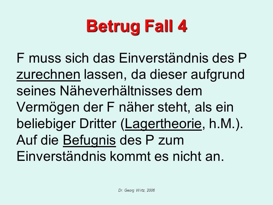Dr. Georg Wirtz, 2006 Betrug Fall 4 F muss sich das Einverständnis des P zurechnen lassen, da dieser aufgrund seines Näheverhältnisses dem Vermögen de