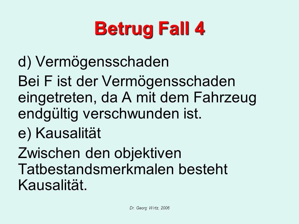 Dr. Georg Wirtz, 2006 Betrug Fall 4 d) Vermögensschaden Bei F ist der Vermögensschaden eingetreten, da A mit dem Fahrzeug endgültig verschwunden ist.