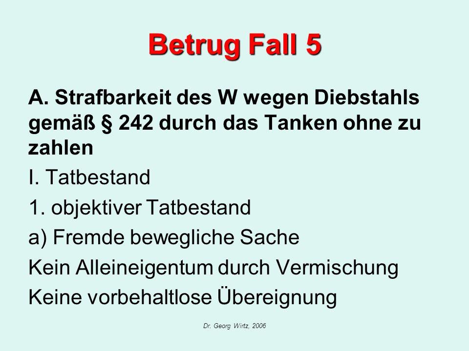 Dr. Georg Wirtz, 2006 Betrug Fall 5 A. Strafbarkeit des W wegen Diebstahls gemäß § 242 durch das Tanken ohne zu zahlen I. Tatbestand 1. objektiver Tat