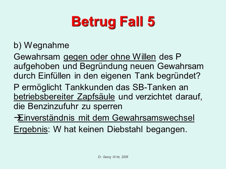 Dr. Georg Wirtz, 2006 Betrug Fall 5 b) Wegnahme Gewahrsam gegen oder ohne Willen des P aufgehoben und Begründung neuen Gewahrsam durch Einfüllen in de