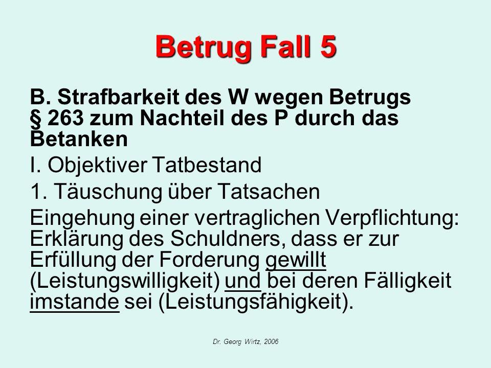 Dr. Georg Wirtz, 2006 Betrug Fall 5 B. Strafbarkeit des W wegen Betrugs § 263 zum Nachteil des P durch das Betanken I. Objektiver Tatbestand 1. Täusch