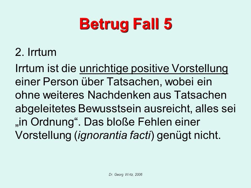 Dr. Georg Wirtz, 2006 Betrug Fall 5 2. Irrtum Irrtum ist die unrichtige positive Vorstellung einer Person über Tatsachen, wobei ein ohne weiteres Nach