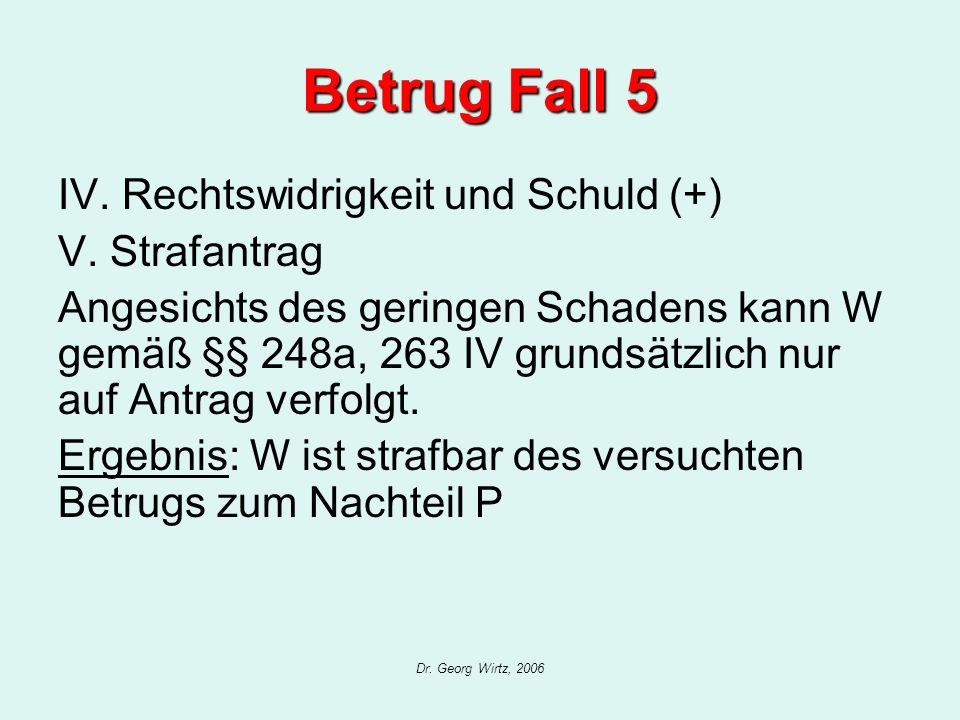 Dr. Georg Wirtz, 2006 Betrug Fall 5 IV. Rechtswidrigkeit und Schuld (+) V. Strafantrag Angesichts des geringen Schadens kann W gemäß §§ 248a, 263 IV g