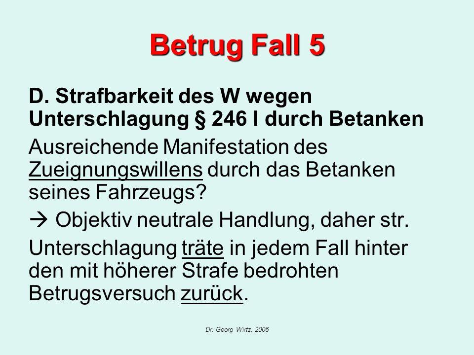 Dr. Georg Wirtz, 2006 Betrug Fall 5 D. Strafbarkeit des W wegen Unterschlagung § 246 I durch Betanken Ausreichende Manifestation des Zueignungswillens