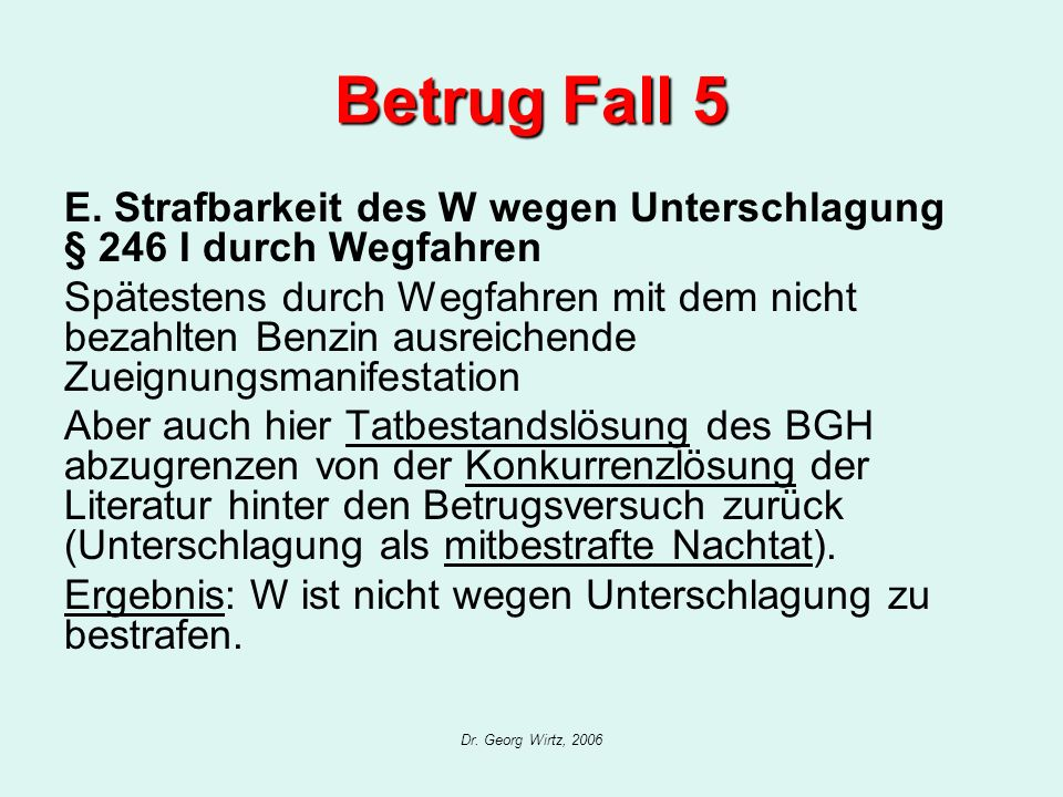 Dr. Georg Wirtz, 2006 Betrug Fall 5 E. Strafbarkeit des W wegen Unterschlagung § 246 I durch Wegfahren Spätestens durch Wegfahren mit dem nicht bezahl