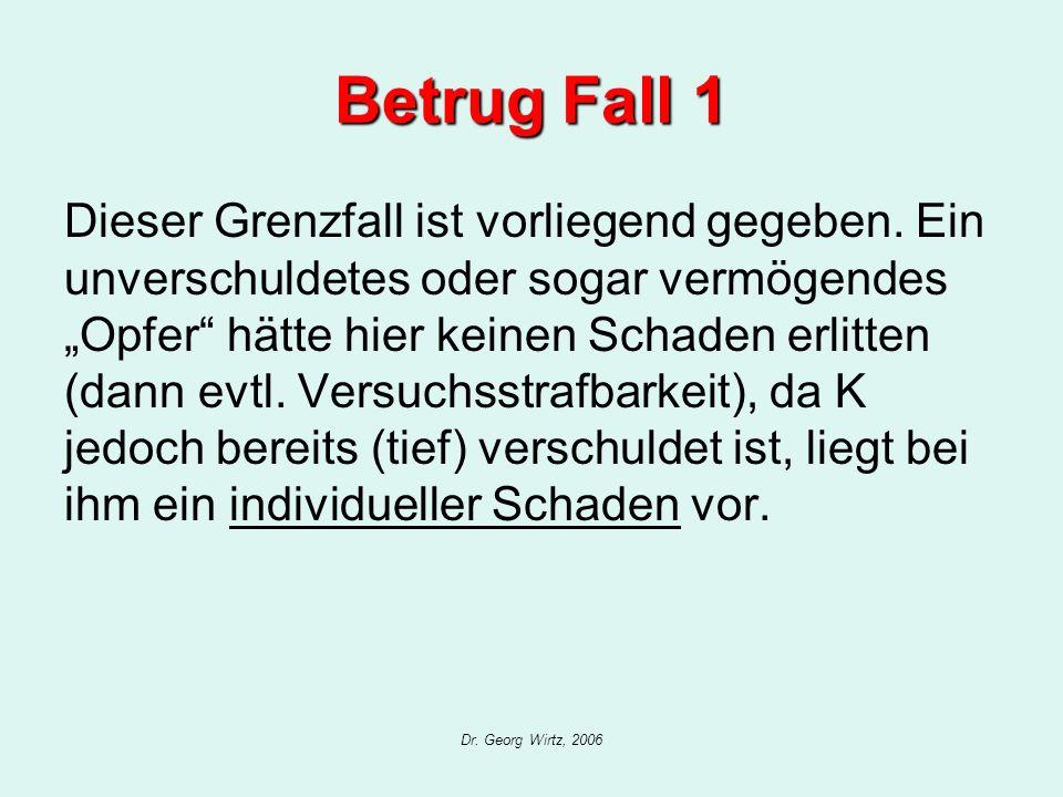 Dr. Georg Wirtz, 2006 Betrug Fall 1 Dieser Grenzfall ist vorliegend gegeben. Ein unverschuldetes oder sogar vermögendes Opfer hätte hier keinen Schade