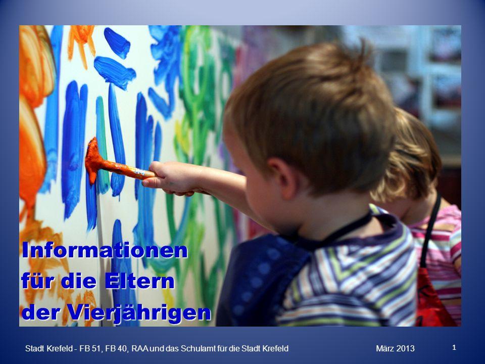 Informationen für die Eltern der Vierjährigen 1 Stadt Krefeld - FB 51, FB 40, RAA und das Schulamt für die Stadt Krefeld März 2013