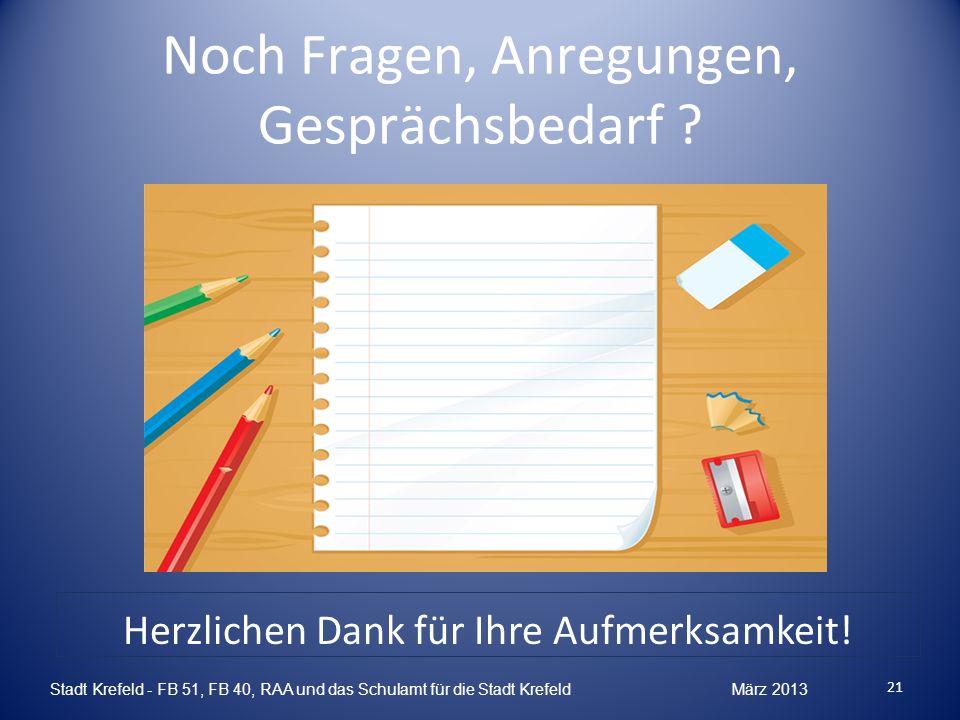 Noch Fragen, Anregungen, Gesprächsbedarf ? 21 Stadt Krefeld - FB 51, FB 40, RAA und das Schulamt für die Stadt Krefeld März 2013 Herzlichen Dank für I