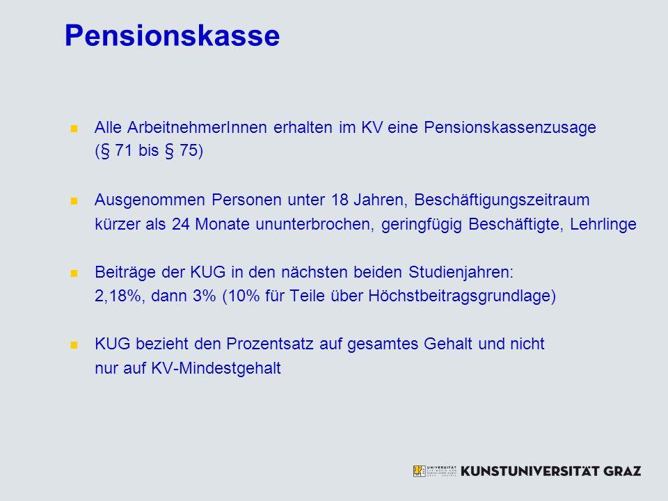 Pensionskasse Alle ArbeitnehmerInnen erhalten im KV eine Pensionskassenzusage (§ 71 bis § 75) Ausgenommen Personen unter 18 Jahren, Beschäftigungszeitraum kürzer als 24 Monate ununterbrochen, geringfügig Beschäftigte, Lehrlinge Beiträge der KUG in den nächsten beiden Studienjahren: 2,18%, dann 3% (10% für Teile über Höchstbeitragsgrundlage) KUG bezieht den Prozentsatz auf gesamtes Gehalt und nicht nur auf KV-Mindestgehalt