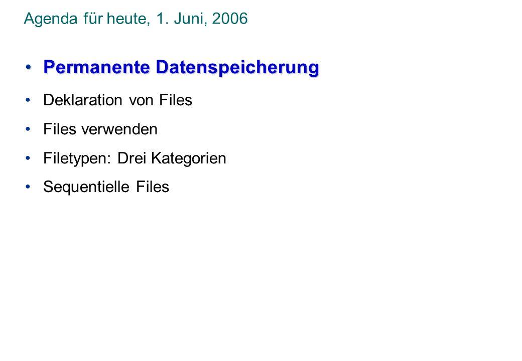Agenda für heute, 1. Juni, 2006 Permanente DatenspeicherungPermanente Datenspeicherung Deklaration von Files Files verwenden Filetypen: Drei Kategorie