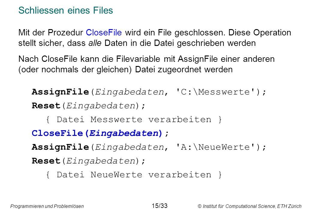 Programmieren und Problemlösen © Institut für Computational Science, ETH Zürich Schliessen eines Files Mit der Prozedur CloseFile wird ein File geschl