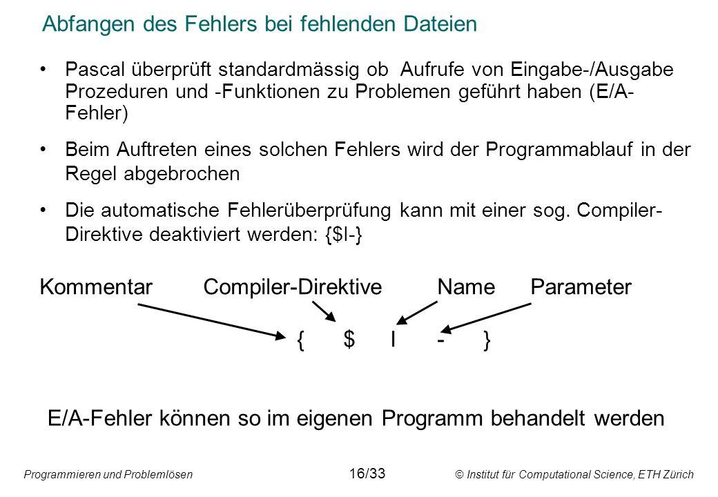 Programmieren und Problemlösen © Institut für Computational Science, ETH Zürich Abfangen des Fehlers bei fehlenden Dateien Pascal überprüft standardmä