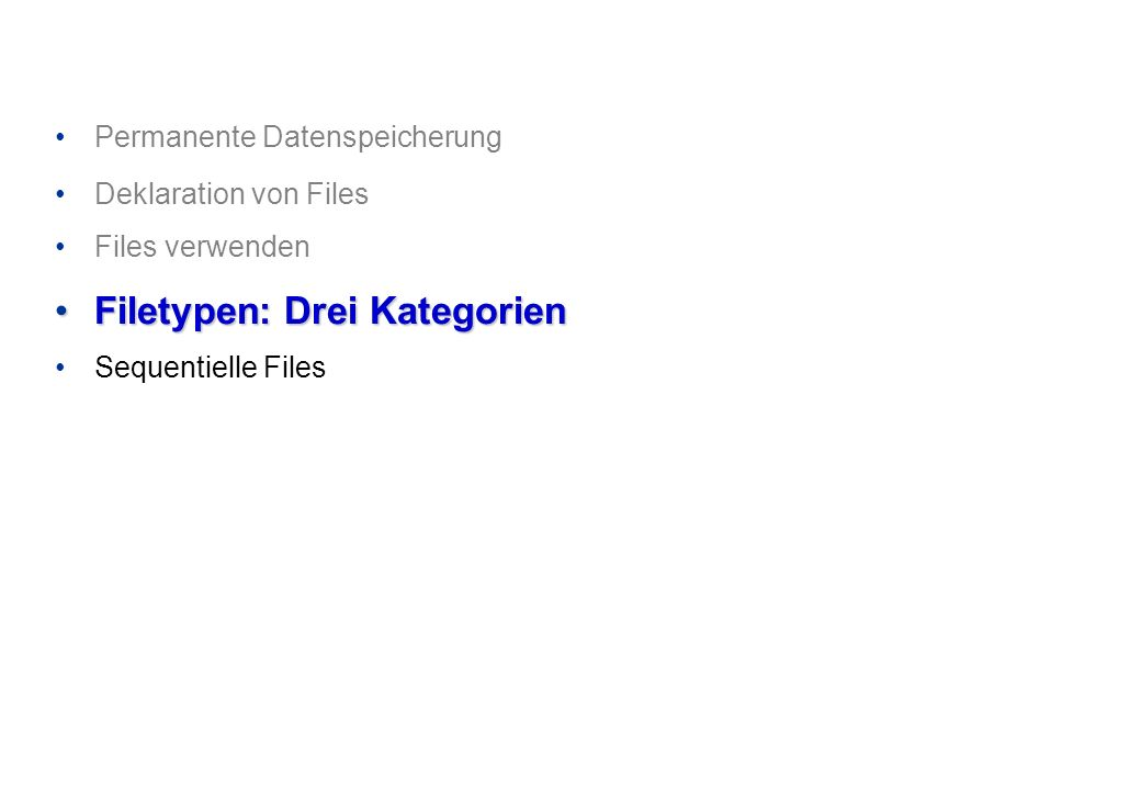 Permanente Datenspeicherung Deklaration von Files Files verwenden Filetypen: Drei KategorienFiletypen: Drei Kategorien Sequentielle Files