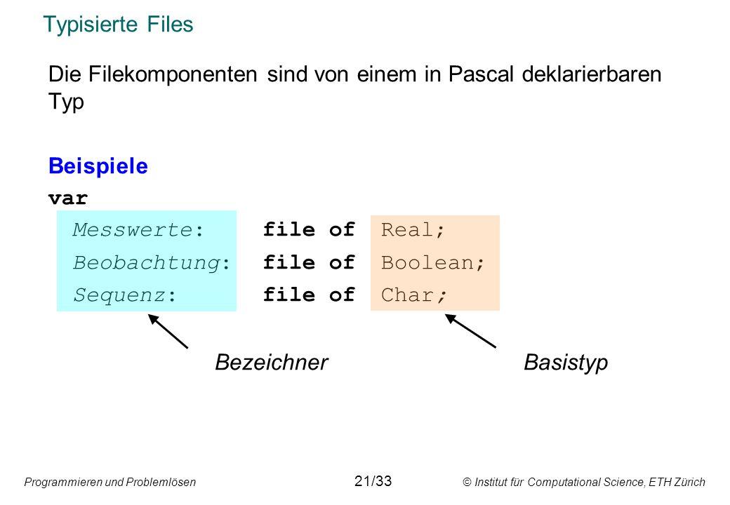 Programmieren und Problemlösen © Institut für Computational Science, ETH Zürich Typisierte Files Die Filekomponenten sind von einem in Pascal deklarie