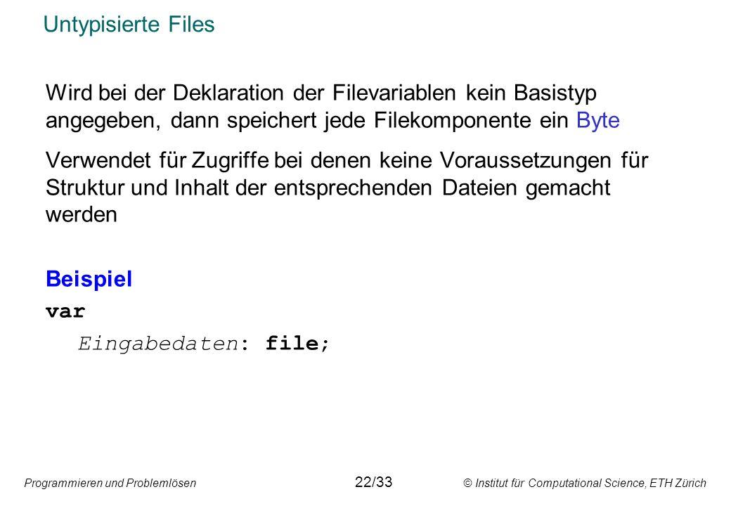 Programmieren und Problemlösen © Institut für Computational Science, ETH Zürich Untypisierte Files Wird bei der Deklaration der Filevariablen kein Bas
